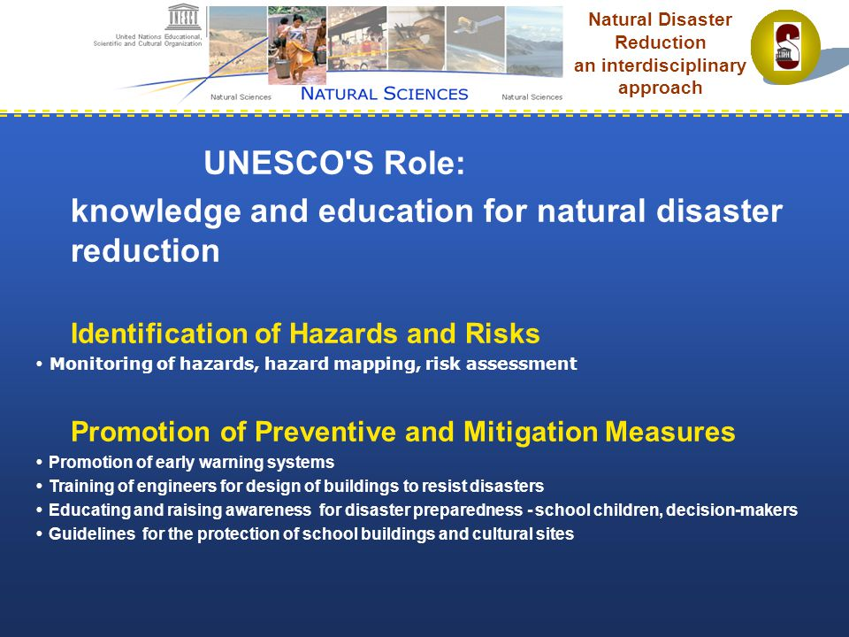 UNESCO S Role: knowledge and education for natural disaster reduction Identification of Hazards and Risks  Monitoring of hazards, hazard mapping, risk assessment Promotion of Preventive and Mitigation Measures  Promotion of early warning systems  Training of engineers for design of buildings to resist disasters  Educating and raising awareness for disaster preparedness - school children, decision-makers  Guidelines for the protection of school buildings and cultural sites Natural Disaster Reduction an interdisciplinary approach