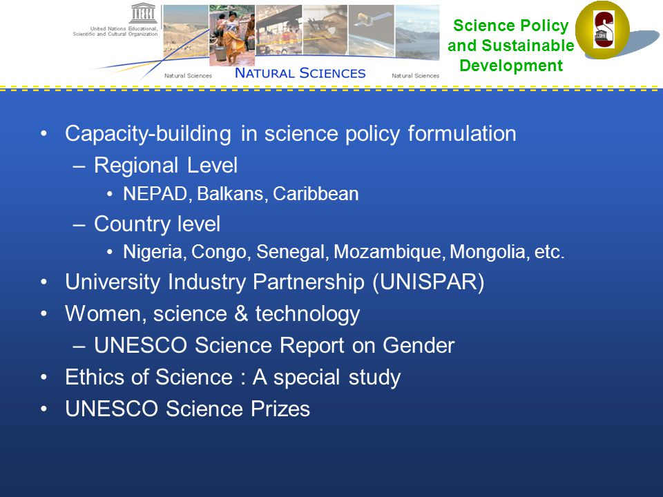 Science Policy and Sustainable Development Capacity-building in science policy formulation –Regional Level NEPAD, Balkans, Caribbean –Country level Nigeria, Congo, Senegal, Mozambique, Mongolia, etc.