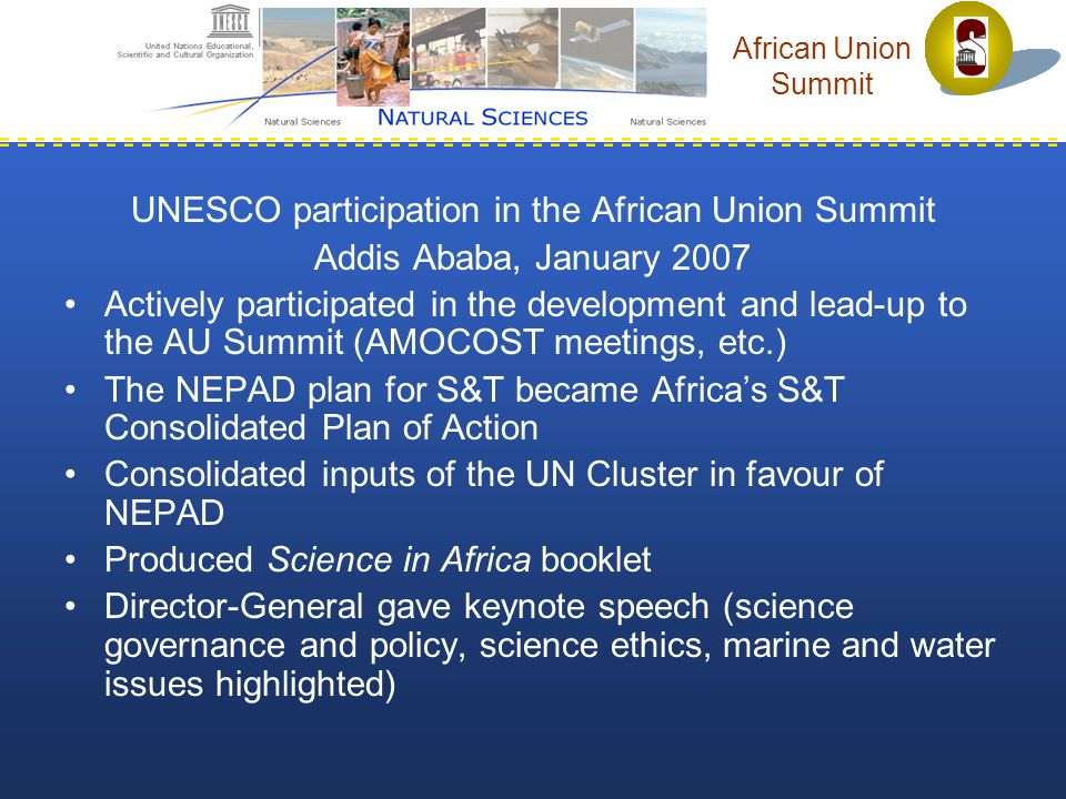 African Union Summit UNESCO participation in the African Union Summit Addis Ababa, January 2007 Actively participated in the development and lead-up to the AU Summit (AMOCOST meetings, etc.) The NEPAD plan for S&T became Africa's S&T Consolidated Plan of Action Consolidated inputs of the UN Cluster in favour of NEPAD Produced Science in Africa booklet Director-General gave keynote speech (science governance and policy, science ethics, marine and water issues highlighted)