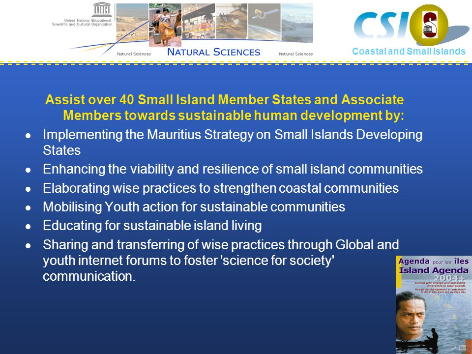 Assist over 40 Small Island Member States and Associate Members towards sustainable human development by:  Implementing the Mauritius Strategy on Small Islands Developing States  Enhancing the viability and resilience of small island communities  Elaborating wise practices to strengthen coastal communities  Mobilising Youth action for sustainable communities  Educating for sustainable island living  Sharing and transferring of wise practices through Global and youth internet forums to foster science for society communication.