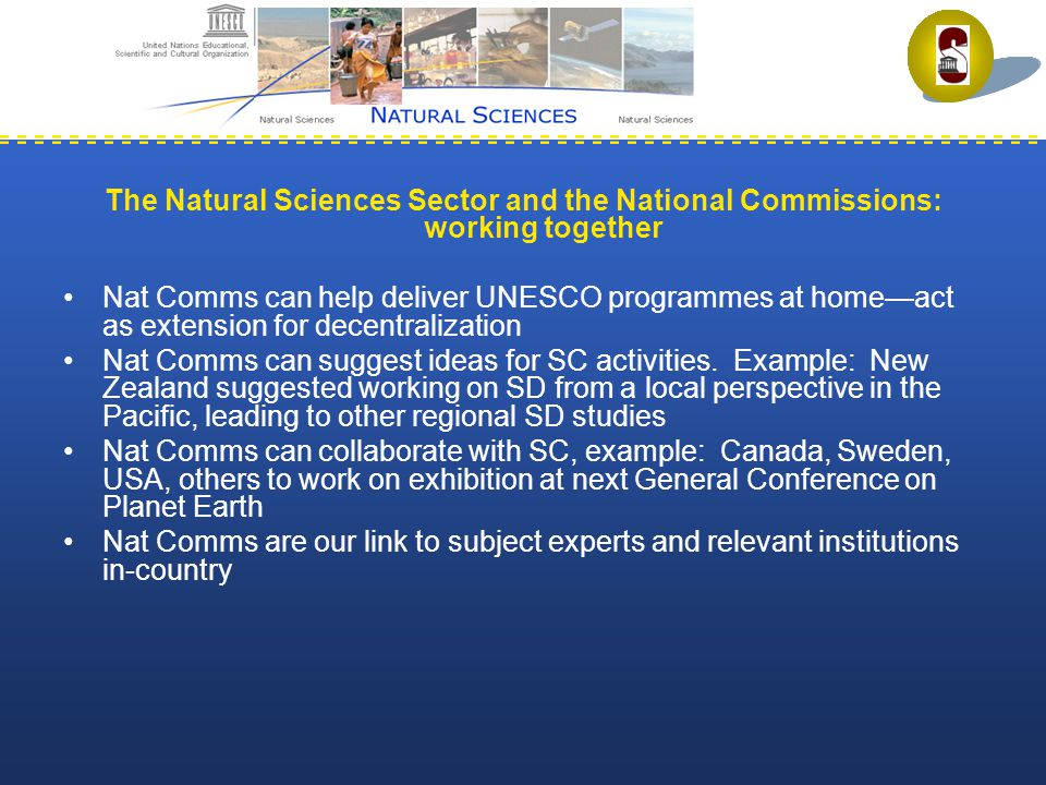 The Natural Sciences Sector and the National Commissions: working together Nat Comms can help deliver UNESCO programmes at home—act as extension for decentralization Nat Comms can suggest ideas for SC activities.