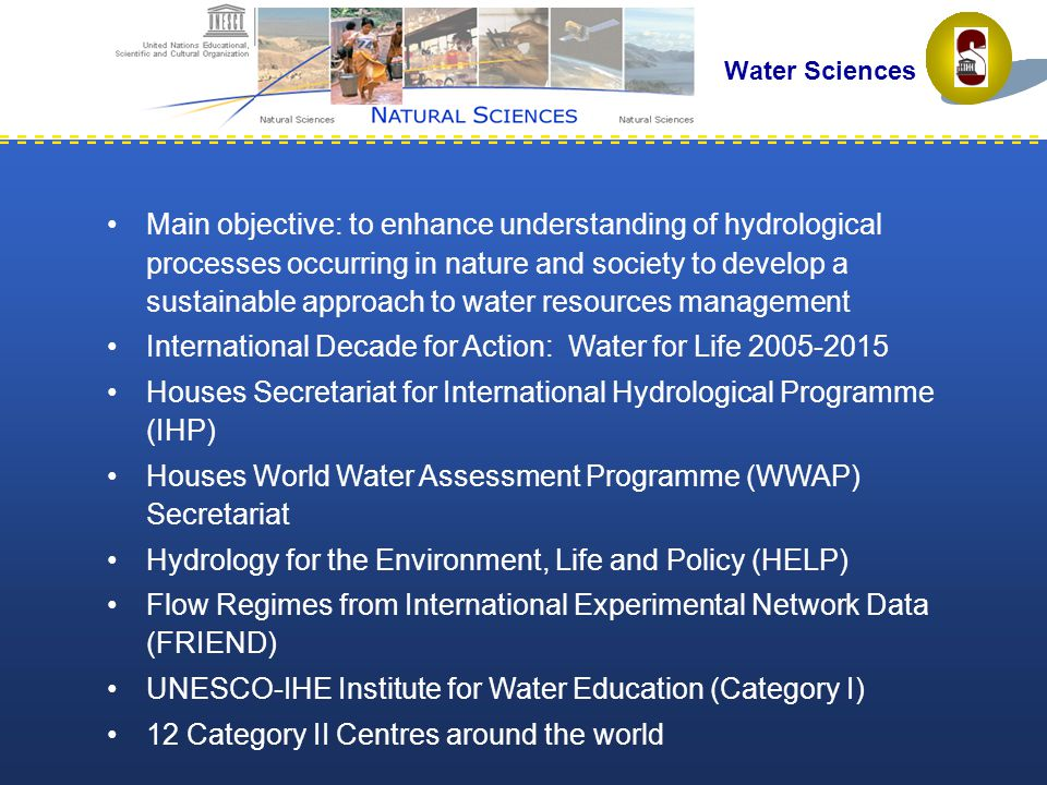 Main objective: to enhance understanding of hydrological processes occurring in nature and society to develop a sustainable approach to water resources management International Decade for Action: Water for Life 2005-2015 Houses Secretariat for International Hydrological Programme (IHP) Houses World Water Assessment Programme (WWAP) Secretariat Hydrology for the Environment, Life and Policy (HELP) Flow Regimes from International Experimental Network Data (FRIEND) UNESCO-IHE Institute for Water Education (Category I) 12 Category II Centres around the world Water Sciences