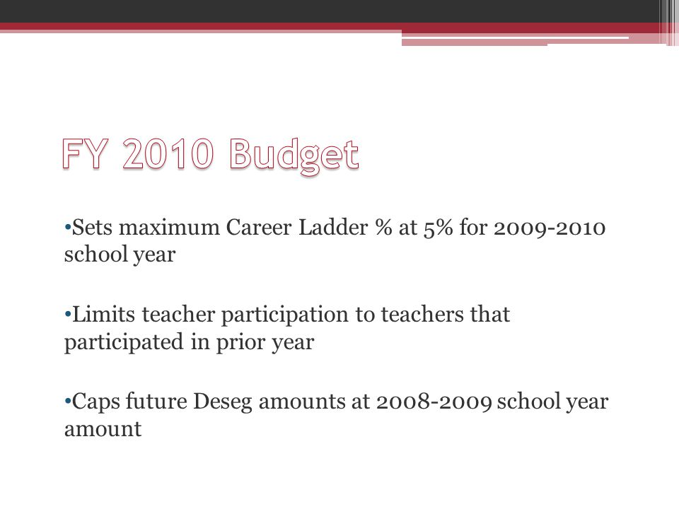 Sets maximum Career Ladder % at 5% for 2009-2010 school year Limits teacher participation to teachers that participated in prior year Caps future Deseg amounts at 2008-2009 school year amount