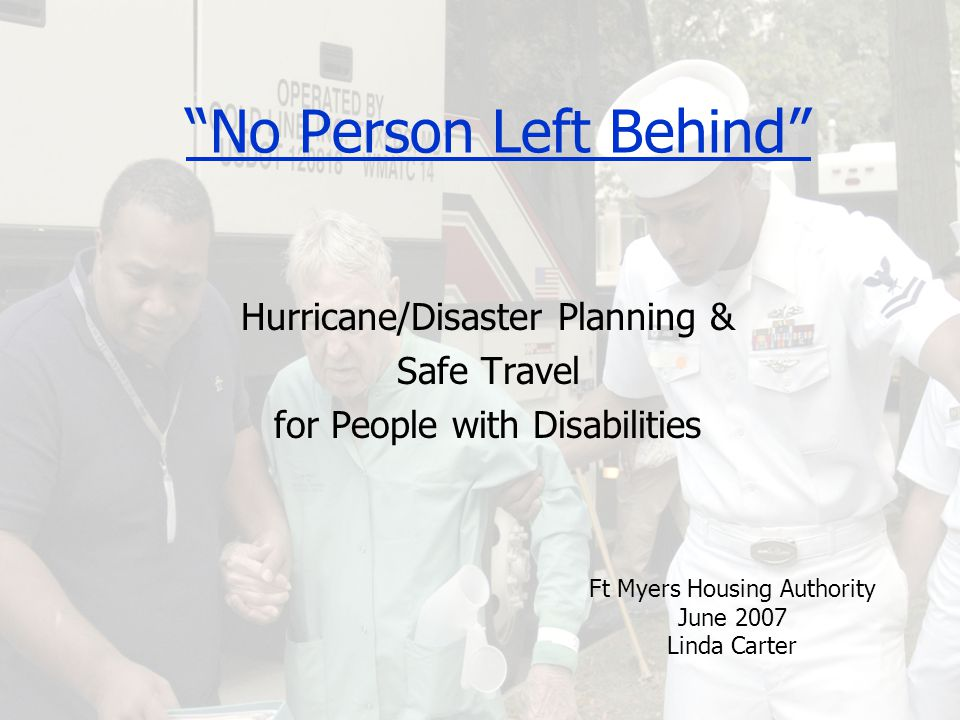 No Person Left Behind Hurricane/Disaster Planning & Safe Travel for People with Disabilities Ft Myers Housing Authority June 2007 Linda Carter