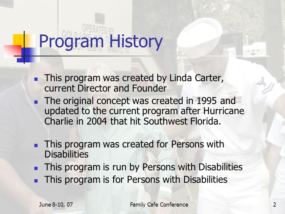 June 8-10, 07Family Cafe Conference2 Program History This program was created by Linda Carter, current Director and Founder The original concept was created in 1995 and updated to the current program after Hurricane Charlie in 2004 that hit Southwest Florida.
