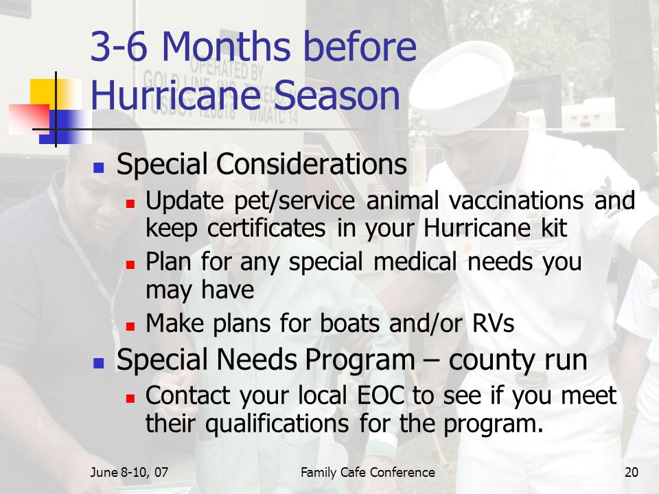 June 8-10, 07Family Cafe Conference20 3-6 Months before Hurricane Season Special Considerations Update pet/service animal vaccinations and keep certificates in your Hurricane kit Plan for any special medical needs you may have Make plans for boats and/or RVs Special Needs Program – county run Contact your local EOC to see if you meet their qualifications for the program.