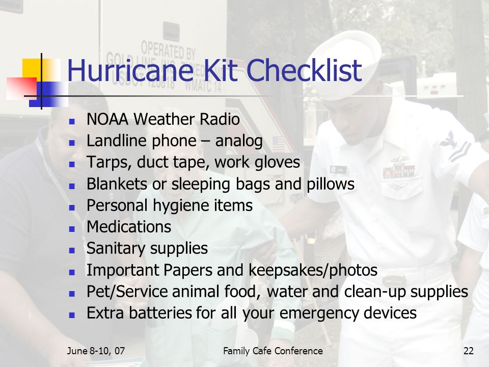 June 8-10, 07Family Cafe Conference22 Hurricane Kit Checklist NOAA Weather Radio Landline phone – analog Tarps, duct tape, work gloves Blankets or sleeping bags and pillows Personal hygiene items Medications Sanitary supplies Important Papers and keepsakes/photos Pet/Service animal food, water and clean-up supplies Extra batteries for all your emergency devices