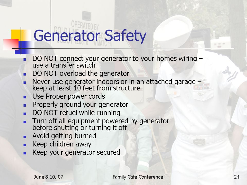 June 8-10, 07Family Cafe Conference24 Generator Safety DO NOT connect your generator to your homes wiring – use a transfer switch DO NOT overload the generator Never use generator indoors or in an attached garage – keep at least 10 feet from structure Use Proper power cords Properly ground your generator DO NOT refuel while running Turn off all equipment powered by generator before shutting or turning it off Avoid getting burned Keep children away Keep your generator secured