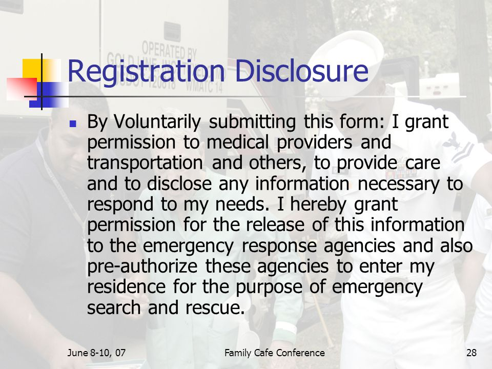 June 8-10, 07Family Cafe Conference28 Registration Disclosure By Voluntarily submitting this form: I grant permission to medical providers and transportation and others, to provide care and to disclose any information necessary to respond to my needs.