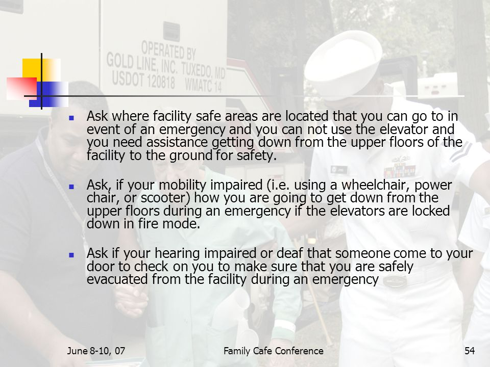 June 8-10, 07Family Cafe Conference54 Ask where facility safe areas are located that you can go to in event of an emergency and you can not use the elevator and you need assistance getting down from the upper floors of the facility to the ground for safety.
