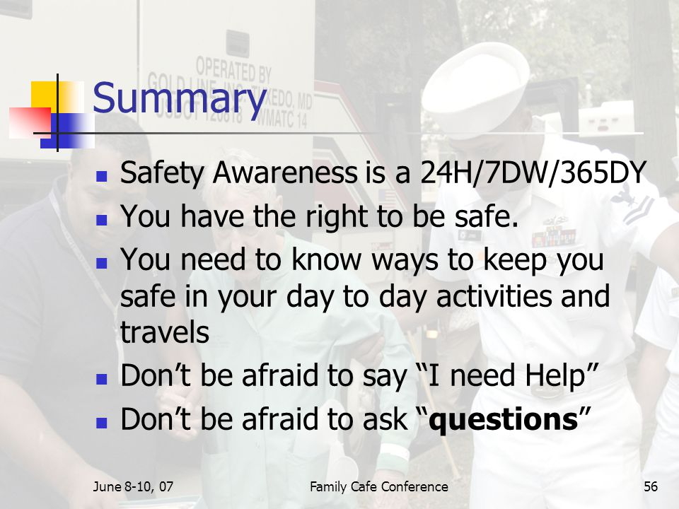 June 8-10, 07Family Cafe Conference56 Summary Safety Awareness is a 24H/7DW/365DY You have the right to be safe.
