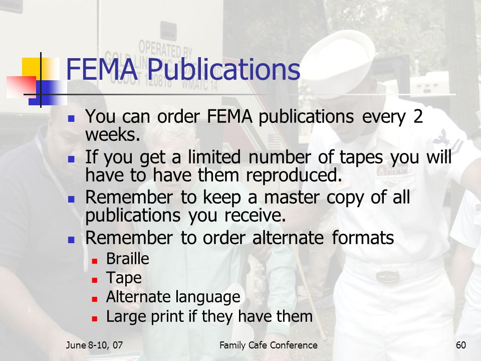 June 8-10, 07Family Cafe Conference60 FEMA Publications You can order FEMA publications every 2 weeks.