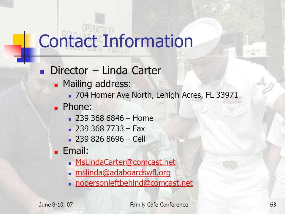 June 8-10, 07Family Cafe Conference63 Contact Information Director – Linda Carter Mailing address: 704 Homer Ave North, Lehigh Acres, FL 33971 Phone: 239 368 6846 – Home 239 368 7733 – Fax 239 826 8696 – Cell Email: MsLindaCarter@comcast.net mslinda@adaboardswfl.org nopersonleftbehind@comcast.net