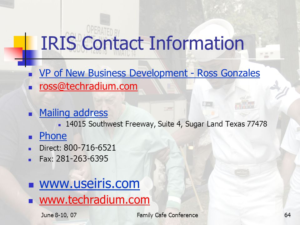 June 8-10, 07Family Cafe Conference64 IRIS Contact Information VP of New Business Development - Ross Gonzales ross@techradium.com Mailing address 14015 Southwest Freeway, Suite 4, Sugar Land Texas 77478 Phone Direct: 800-716-6521 Fax: 281-263-6395 www.useiris.com www.techradium.com