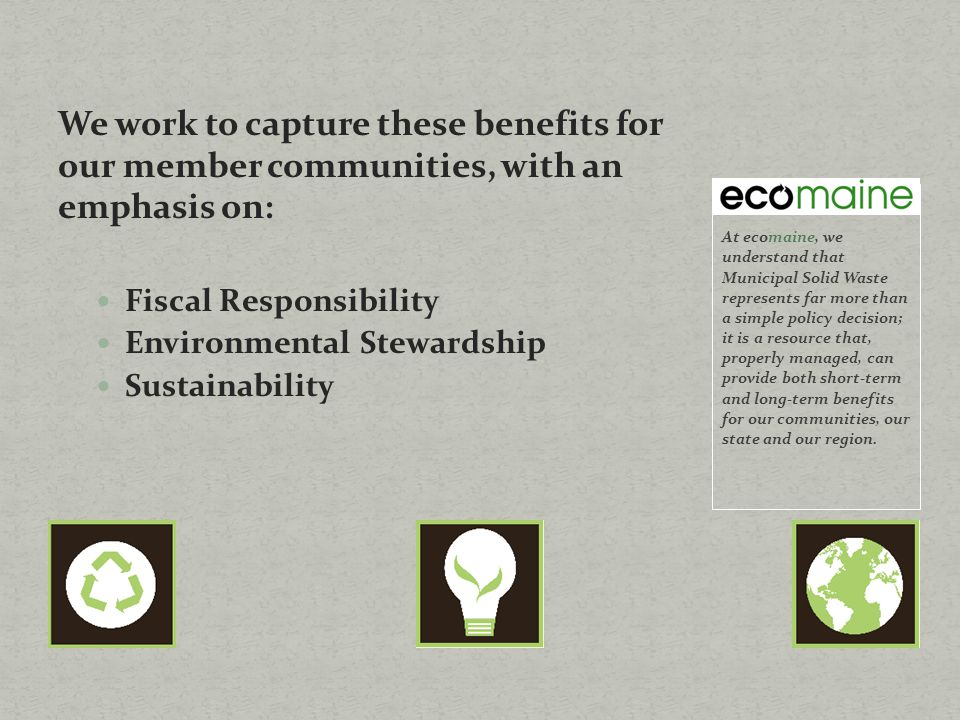 We work to capture these benefits for our member communities, with an emphasis on: Fiscal Responsibility Environmental Stewardship Sustainability At ecomaine, we understand that Municipal Solid Waste represents far more than a simple policy decision; it is a resource that, properly managed, can provide both short-term and long-term benefits for our communities, our state and our region.