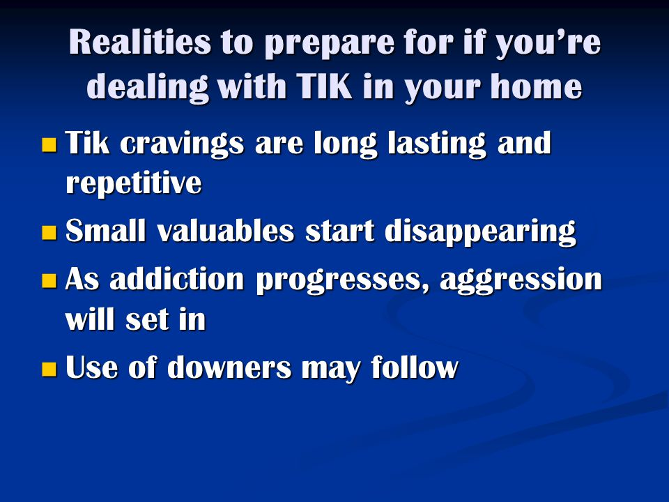Realities to prepare for if you're dealing with TIK in your home Tik cravings are long lasting and repetitive Tik cravings are long lasting and repetitive Small valuables start disappearing Small valuables start disappearing As addiction progresses, aggression will set in As addiction progresses, aggression will set in Use of downers may follow Use of downers may follow