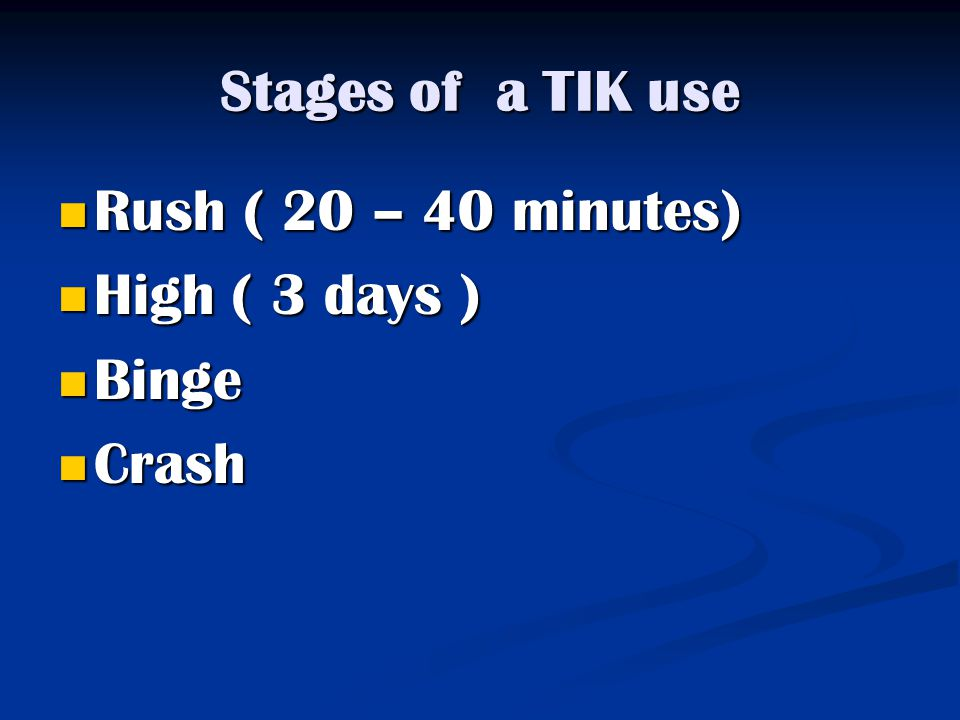 Stages of a TIK use Rush ( 20 – 40 minutes) Rush ( 20 – 40 minutes) High ( 3 days ) High ( 3 days ) Binge Binge Crash Crash