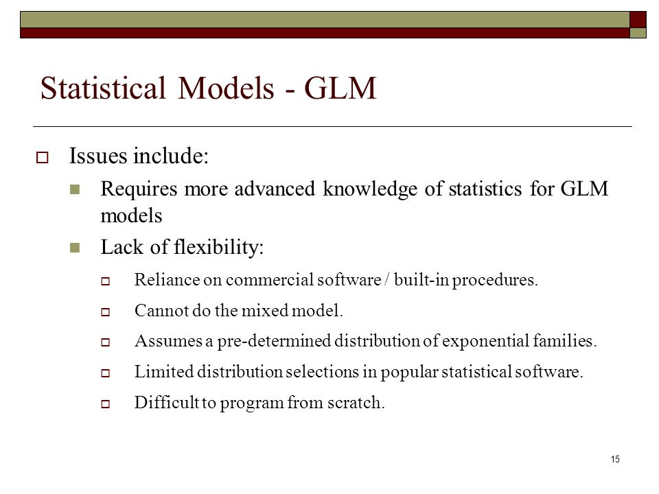 15 Statistical Models - GLM  Issues include: Requires more advanced knowledge of statistics for GLM models Lack of flexibility:  Reliance on commerc