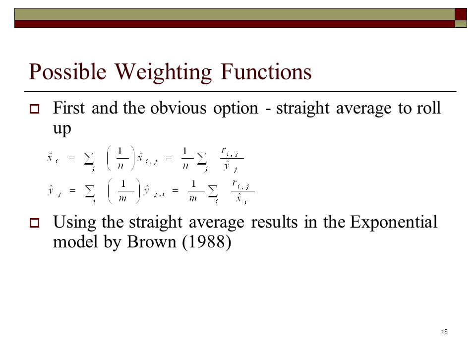 18 Possible Weighting Functions  First and the obvious option - straight average to roll up  Using the straight average results in the Exponential model by Brown (1988)