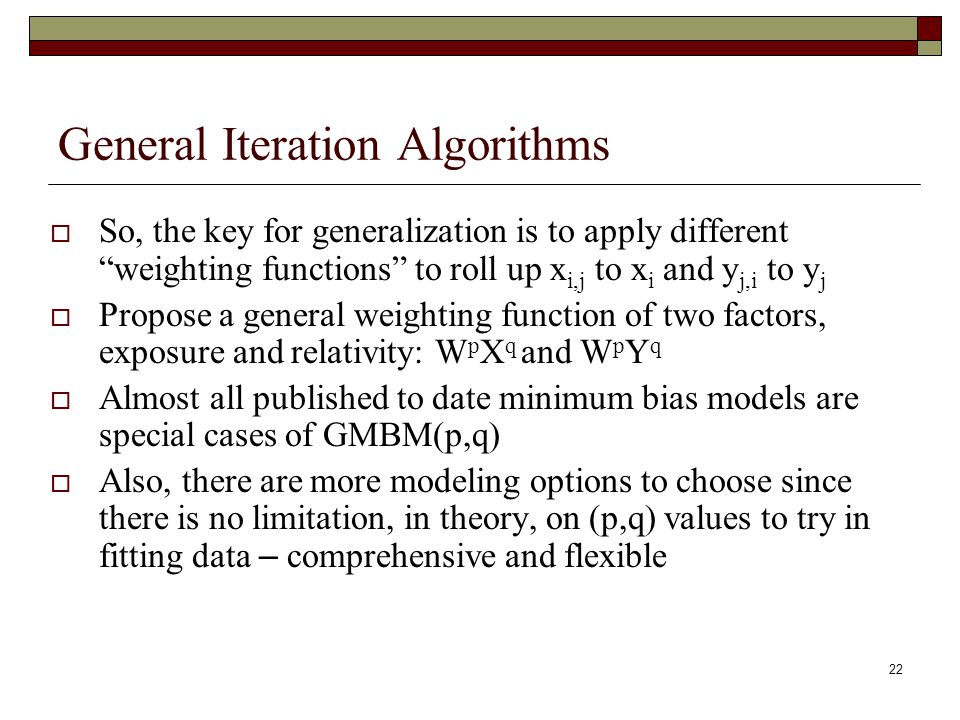 22 General Iteration Algorithms  So, the key for generalization is to apply different weighting functions to roll up x i,j to x i and y j,i to y j  Propose a general weighting function of two factors, exposure and relativity: W p X q and W p Y q  Almost all published to date minimum bias models are special cases of GMBM(p,q)  Also, there are more modeling options to choose since there is no limitation, in theory, on (p,q) values to try in fitting data – comprehensive and flexible