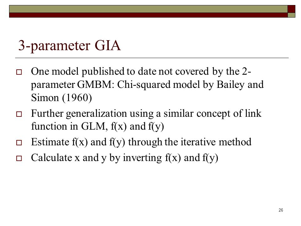 26 3-parameter GIA  One model published to date not covered by the 2- parameter GMBM: Chi-squared model by Bailey and Simon (1960)  Further generalization using a similar concept of link function in GLM, f(x) and f(y)  Estimate f(x) and f(y) through the iterative method  Calculate x and y by inverting f(x) and f(y)