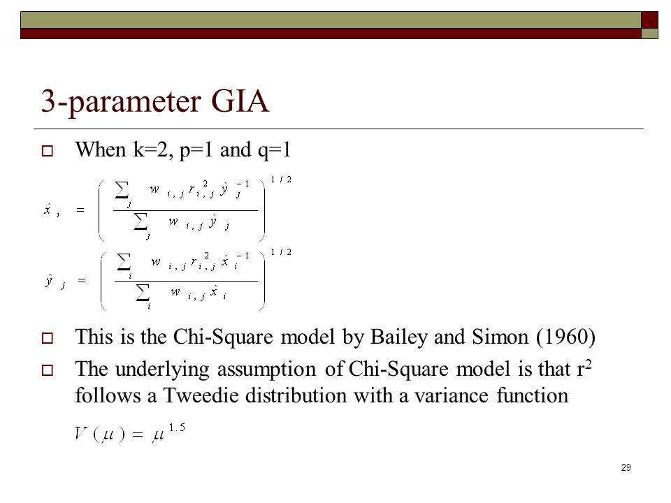 29 3-parameter GIA  When k=2, p=1 and q=1  This is the Chi-Square model by Bailey and Simon (1960)  The underlying assumption of Chi-Square model is that r 2 follows a Tweedie distribution with a variance function