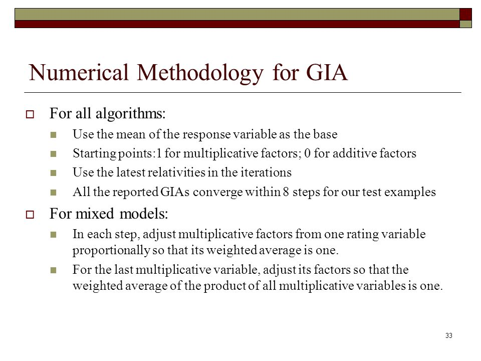 33 Numerical Methodology for GIA  For all algorithms: Use the mean of the response variable as the base Starting points:1 for multiplicative factors; 0 for additive factors Use the latest relativities in the iterations All the reported GIAs converge within 8 steps for our test examples  For mixed models: In each step, adjust multiplicative factors from one rating variable proportionally so that its weighted average is one.