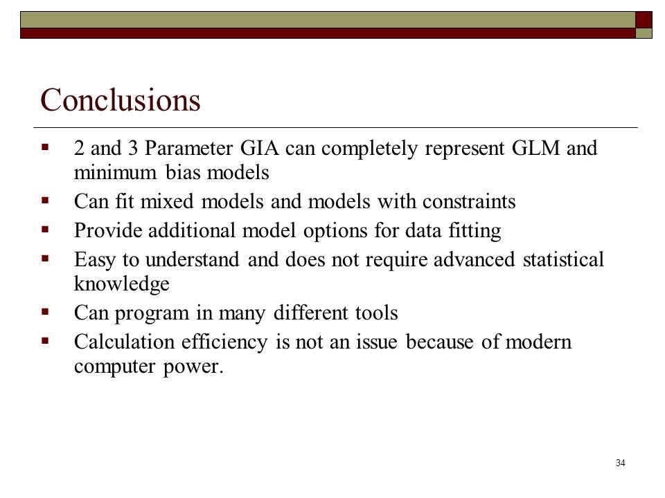 34 Conclusions  2 and 3 Parameter GIA can completely represent GLM and minimum bias models  Can fit mixed models and models with constraints  Provi