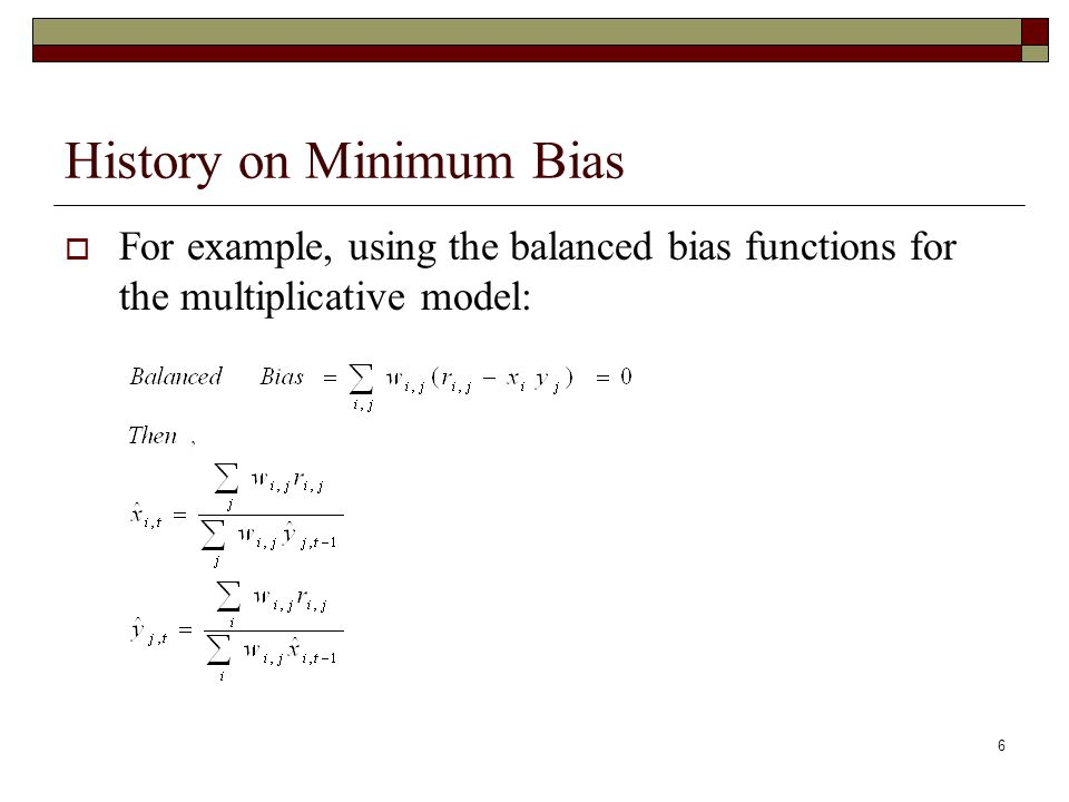 6 History on Minimum Bias  For example, using the balanced bias functions for the multiplicative model: