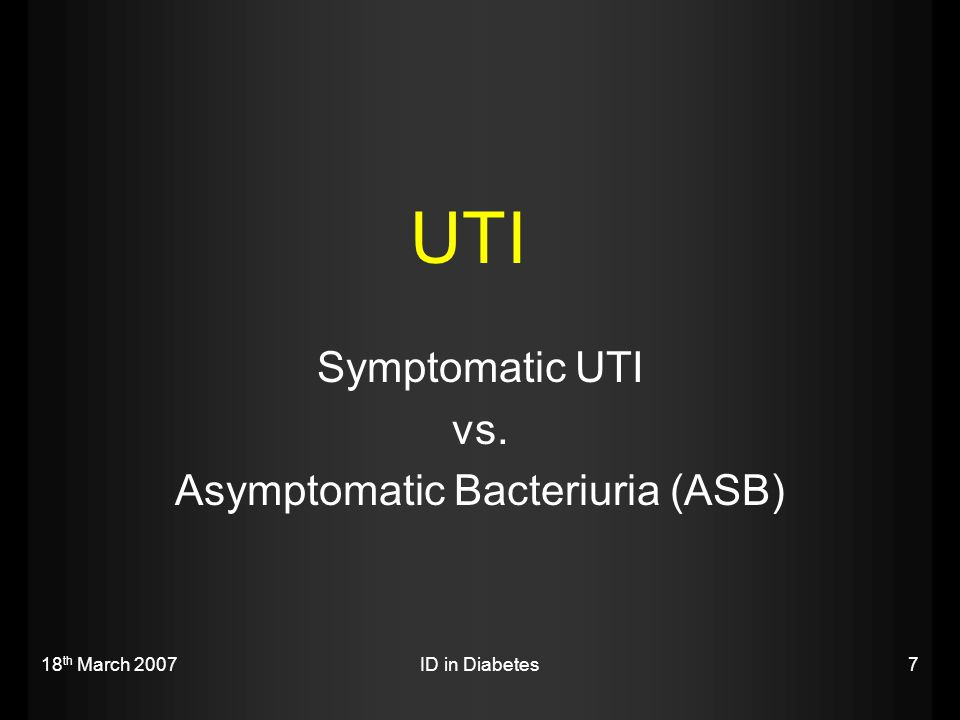 18 th March 2007ID in Diabetes28 ASB in Diabetes  Definition: Presence of high quantities of a uropathogen in the urine of an asymptomatic person Colony count ≥ 10^5cfu.ml x 2 times  3-4 times increase in risk of bacteriuria in diabetic women (26% vs.