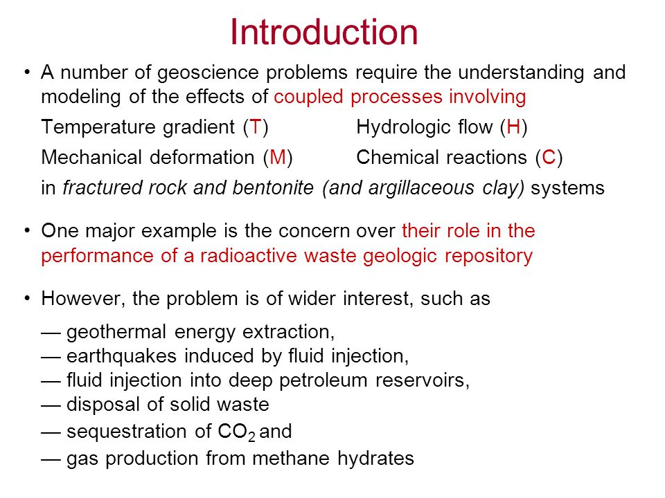 Scientific Challenges The processes, T, H, M and C have widely different characteristic time and spatial scales –Thermal effects (T) in rock material has relatively large time and spatial scales –Mechanical effects (M) have a short time scale, responses can propagate with the speed of sound (Deformability is controlled mainly by the presence of large discontinuities, such as faults and shear zones) –Groundwater flow and transport (H, C) are sensitive to small-scale heterogeneities and characterized by long time periods for flow and solute transport