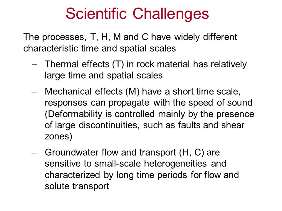 Numerical Modeling Challenges Numerically, T, H, M and C processes are usually modeled by different techniques, such as — finite-element methods (FEM) — discrete-element methods (DEM) — finite-difference methods (FDM) — discrete fracture network (DFN) methods In addition, many of the coupled processes are nonlinear and anisotropic Constitutive equations typically contain different parameter sets, with uncertain parameter values To combine all these processes into a coupled numerical model is a major challenge