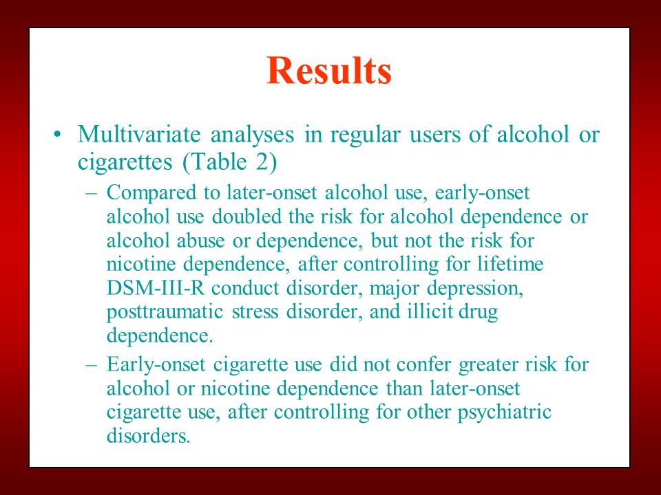Results Multivariate analyses in regular users of alcohol or cigarettes (Table 2) –Compared to later-onset alcohol use, early-onset alcohol use doubled the risk for alcohol dependence or alcohol abuse or dependence, but not the risk for nicotine dependence, after controlling for lifetime DSM-III-R conduct disorder, major depression, posttraumatic stress disorder, and illicit drug dependence.