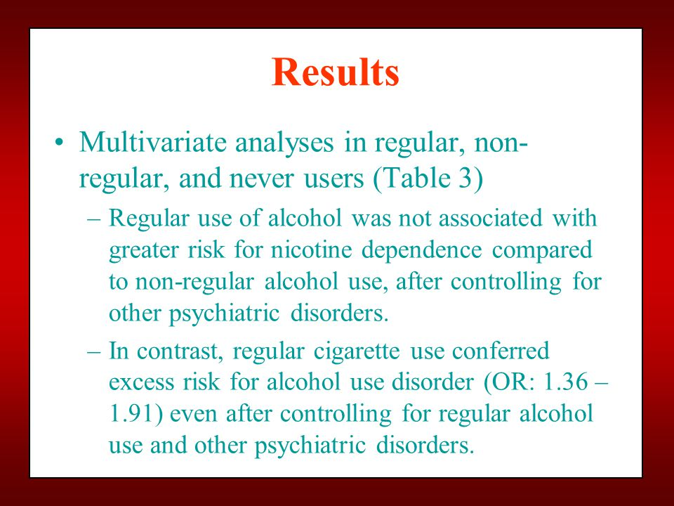Results Multivariate analyses in regular, non- regular, and never users (Table 3) –Regular use of alcohol was not associated with greater risk for nicotine dependence compared to non-regular alcohol use, after controlling for other psychiatric disorders.