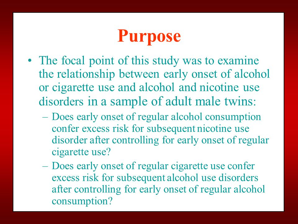 Purpose The focal point of this study was to examine the relationship between early onset of alcohol or cigarette use and alcohol and nicotine use dis