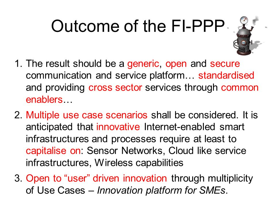 Objectives Increase effectiveness of business processes and the operation of infrastructure supporting applications (transport, health, or energy) Derive possible new innovative business models to strengthen the competitive position of European industry in domains like telecom, mobile devices, SW & services, content providers & media.