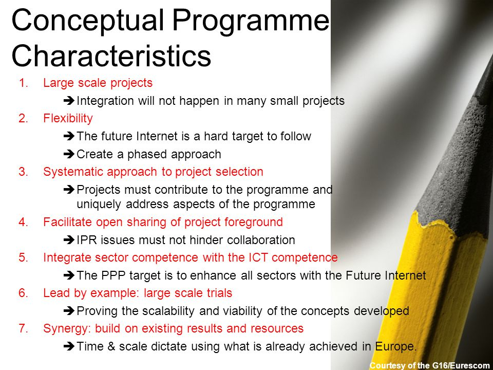 Conceptual Programme Characteristics 1.Large scale projects  Integration will not happen in many small projects 2.Flexibility  The future Internet is a hard target to follow  Create a phased approach 3.Systematic approach to project selection  Projects must contribute to the programme and uniquely address aspects of the programme 4.Facilitate open sharing of project foreground  IPR issues must not hinder collaboration 5.Integrate sector competence with the ICT competence  The PPP target is to enhance all sectors with the Future Internet 6.Lead by example: large scale trials  Proving the scalability and viability of the concepts developed 7.Synergy: build on existing results and resources  Time & scale dictate using what is already achieved in Europe.
