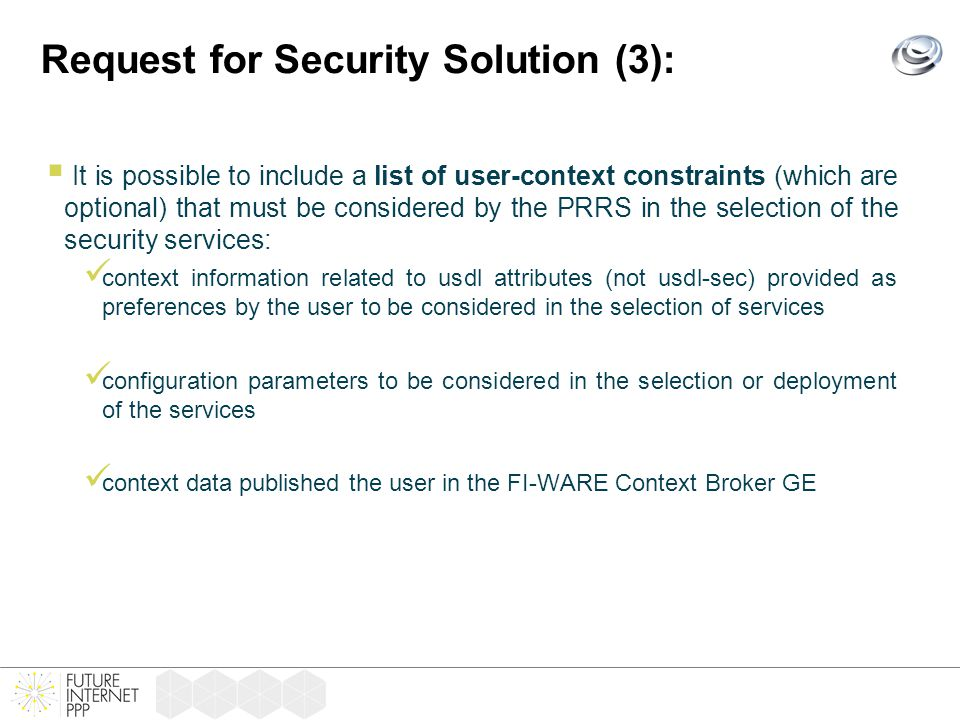 Request for Security Solution (3):  It is possible to include a list of user-context constraints (which are optional) that must be considered by the PRRS in the selection of the security services: context information related to usdl attributes (not usdl-sec) provided as preferences by the user to be considered in the selection of services configuration parameters to be considered in the selection or deployment of the services context data published the user in the FI-WARE Context Broker GE