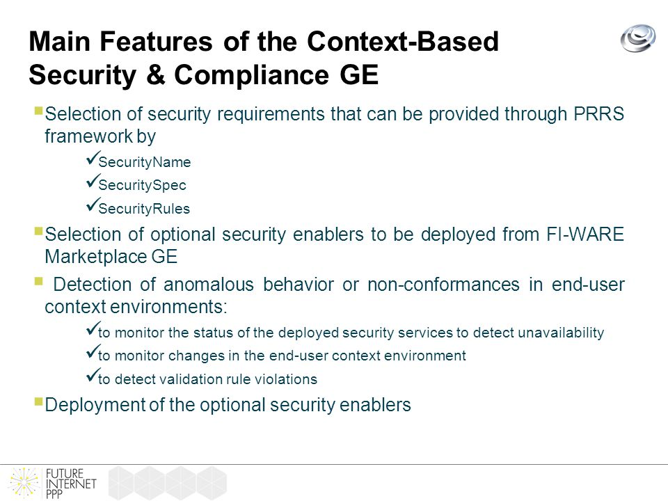 Main Features of the Context-Based Security & Compliance GE  Selection of security requirements that can be provided through PRRS framework by SecurityName SecuritySpec SecurityRules  Selection of optional security enablers to be deployed from FI-WARE Marketplace GE  Detection of anomalous behavior or non-conformances in end-user context environments: to monitor the status of the deployed security services to detect unavailability to monitor changes in the end-user context environment to detect validation rule violations  Deployment of the optional security enablers