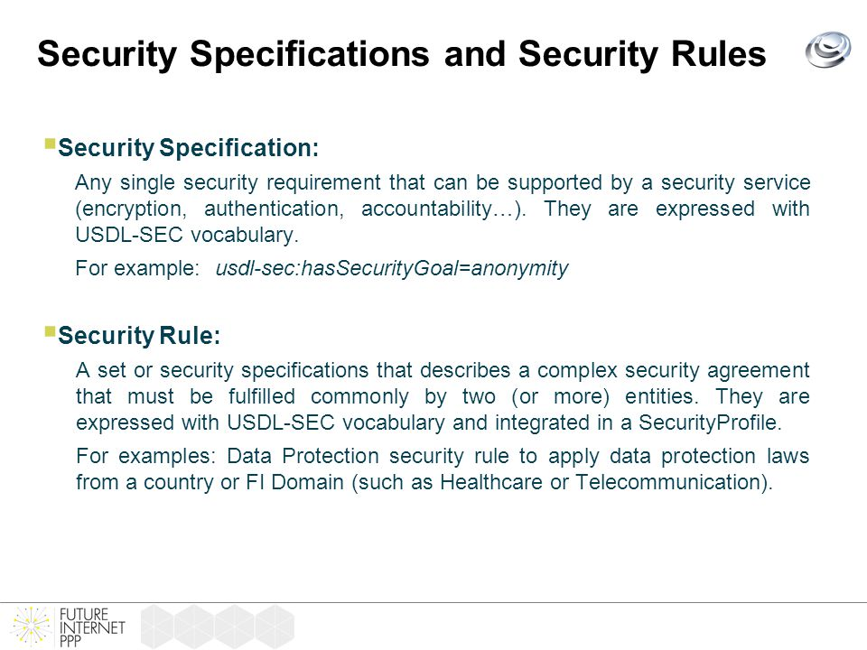 Security Specifications and Security Rules  Security Specification: Any single security requirement that can be supported by a security service (encryption, authentication, accountability…).
