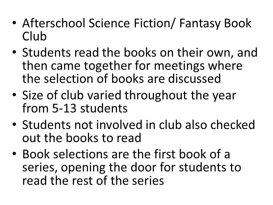 Afterschool Science Fiction/ Fantasy Book Club Students read the books on their own, and then came together for meetings where the selection of books are discussed Size of club varied throughout the year from 5-13 students Students not involved in club also checked out the books to read Book selections are the first book of a series, opening the door for students to read the rest of the series