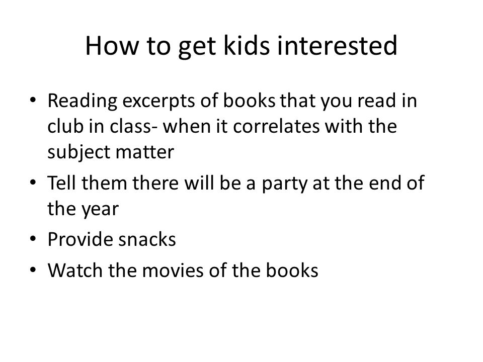 How to get kids interested Reading excerpts of books that you read in club in class- when it correlates with the subject matter Tell them there will be a party at the end of the year Provide snacks Watch the movies of the books