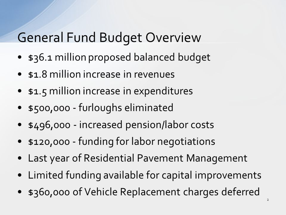 $36.1 million proposed balanced budget $1.8 million increase in revenues $1.5 million increase in expenditures $500,000 - furloughs eliminated $496,000 - increased pension/labor costs $120,000 - funding for labor negotiations Last year of Residential Pavement Management Limited funding available for capital improvements $360,000 of Vehicle Replacement charges deferred General Fund Budget Overview 2