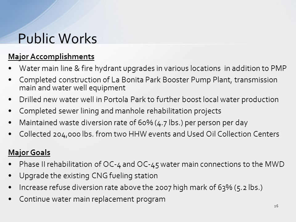 Major Accomplishments Water main line & fire hydrant upgrades in various locations in addition to PMP Completed construction of La Bonita Park Booster Pump Plant, transmission main and water well equipment Drilled new water well in Portola Park to further boost local water production Completed sewer lining and manhole rehabilitation projects Maintained waste diversion rate of 60% (4.7 lbs.) per person per day Collected 204,000 lbs.
