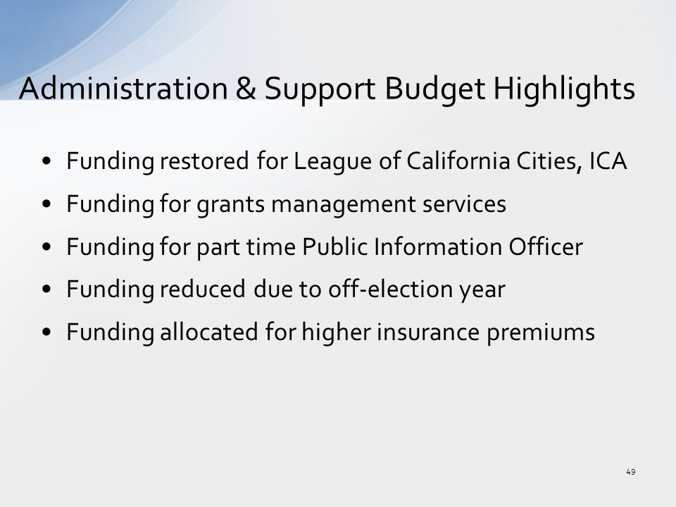 Funding restored for League of California Cities, ICA Funding for grants management services Funding for part time Public Information Officer Funding reduced due to off-election year Funding allocated for higher insurance premiums Administration & Support Budget Highlights 49