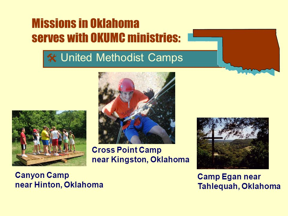 Missions in Oklahoma serves with OKUMC ministries:  United Methodist Camps Camp Egan near Tahlequah, Oklahoma Cross Point Camp near Kingston, Oklahoma Canyon Camp near Hinton, Oklahoma