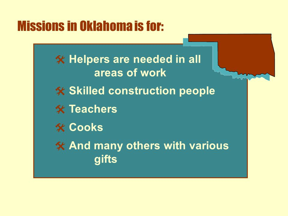 Missions in Oklahoma is for:  Helpers are needed in all areas of work  Skilled construction people  Teachers  Cooks  And many others with various gifts