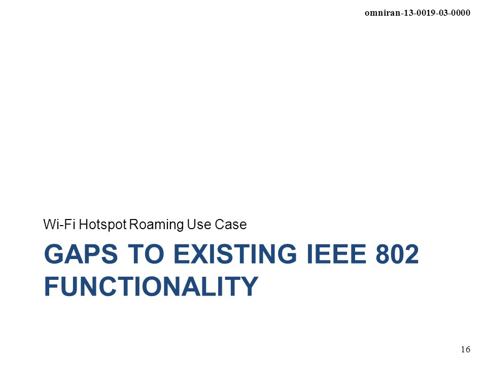 omniran-13-0019-03-0000 16 GAPS TO EXISTING IEEE 802 FUNCTIONALITY Wi-Fi Hotspot Roaming Use Case