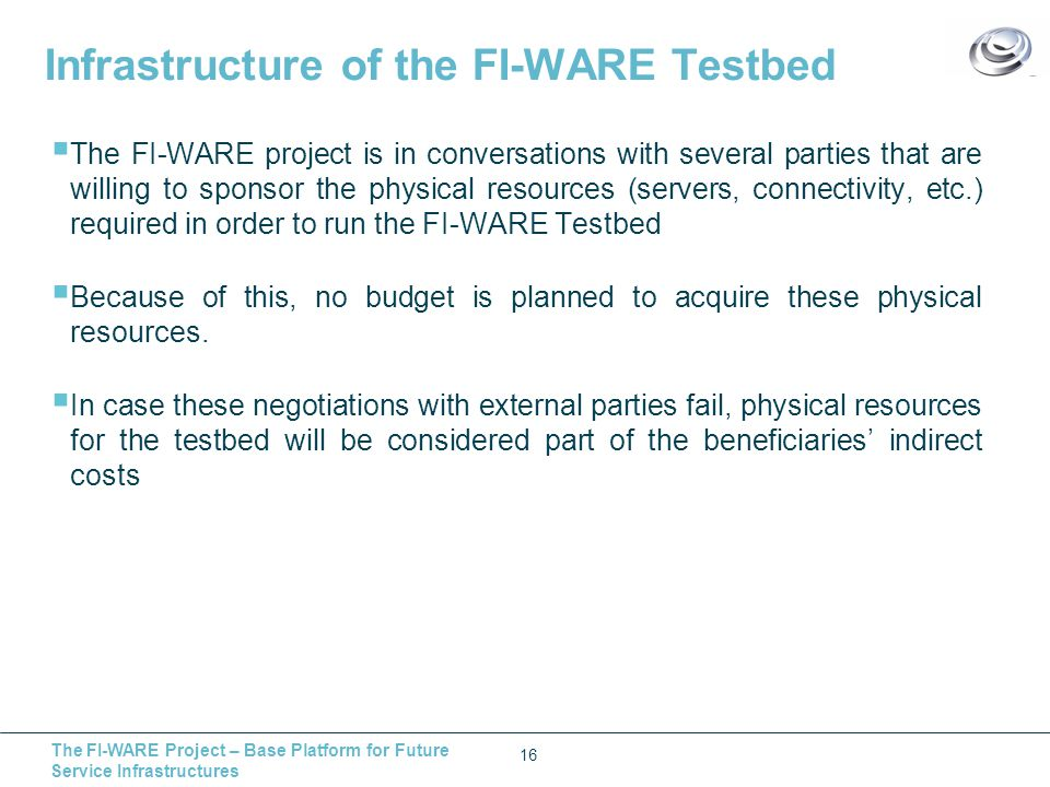 The FI-WARE Project – Base Platform for Future Service Infrastructures Infrastructure of the FI-WARE Testbed  The FI-WARE project is in conversations with several parties that are willing to sponsor the physical resources (servers, connectivity, etc.) required in order to run the FI-WARE Testbed  Because of this, no budget is planned to acquire these physical resources.