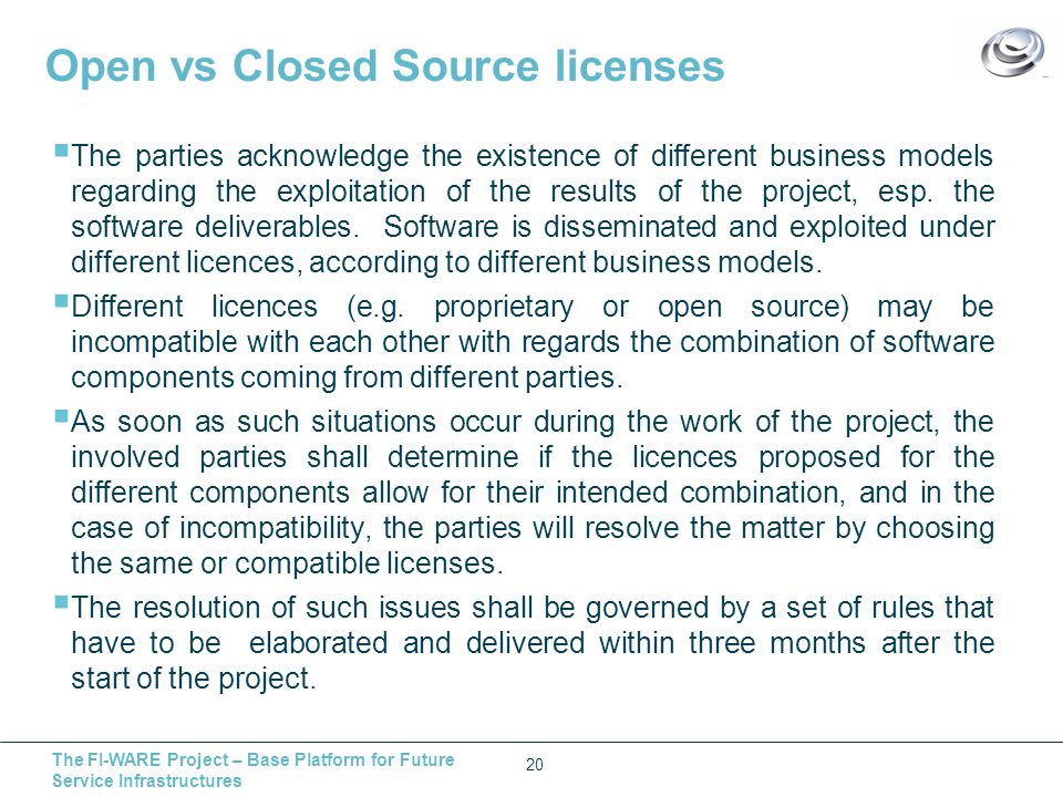 The FI-WARE Project – Base Platform for Future Service Infrastructures Open vs Closed Source licenses  The parties acknowledge the existence of different business models regarding the exploitation of the results of the project, esp.
